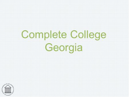 Complete College Georgia. Overview Why completion matters The current state of completion The context for completion What is a completion agenda? Pieces.