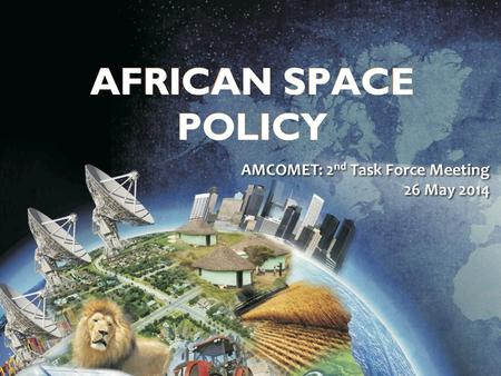 Draft African Space Policy AMCOMET: 2 nd Task Force Meeting 26 May 2014.