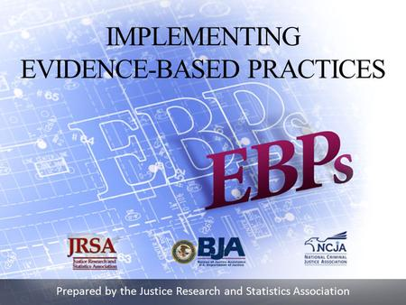 Prepared by the Justice Research and Statistics Association IMPLEMENTING EVIDENCE-BASED PRACTICES.