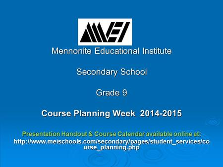 Mennonite Educational Institute Secondary School Grade 9 Course Planning Week 2014-2015 Presentation Handout & Course Calendar available online at: