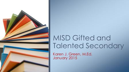 Karen J. Green, M.Ed. January 2015 MISD Gifted and Talented Secondary.