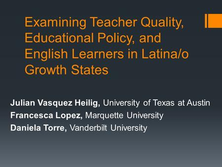 Examining Teacher Quality, Educational Policy, and English Learners in Latina/o Growth States Julian Vasquez Heilig, University of Texas at Austin Francesca.