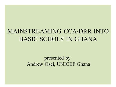 MAINSTREAMING CCA/DRR INTO BASIC SCHOLS IN GHANA presented by: Andrew Osei, UNICEF Ghana.