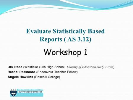 Evaluate Statistically Based Reports ( AS 3.12) Dru Rose (Westlake Girls High School, Ministry of Education Study Award ) Rachel Passmore (Endeavour Teacher.
