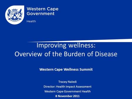 Improving wellness: Overview of the Burden of Disease Western Cape Wellness Summit Tracey Naledi Director: Health Impact Assessment Western Cape Government.