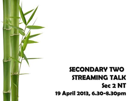 SECONDARY TWO STREAMING TALK Sec 2 NT 19 April 2013, 6.30-8.30pm.