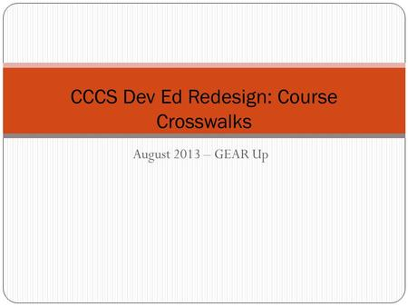 August 2013 – GEAR Up CCCS Dev Ed Redesign: Course Crosswalks.