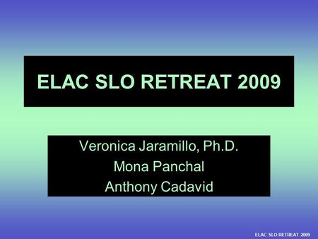 ELAC SLO RETREAT 2009 Veronica Jaramillo, Ph.D. Mona Panchal Anthony Cadavid ELAC SLO RETREAT 2009.
