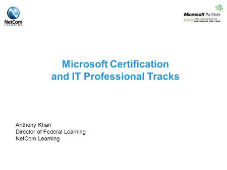 Microsoft Certification and IT Professional Tracks Anthony Khan Director of Federal Learning NetCom Learning.