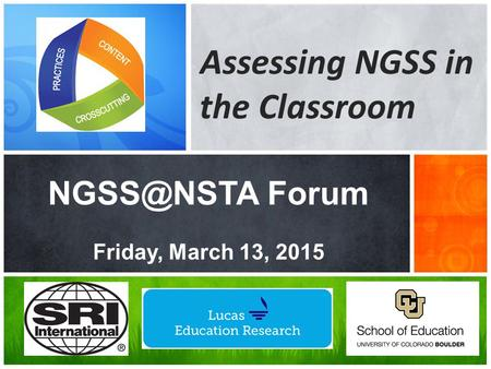 NGSS@NSTA Forum Friday, March 13, 2015 Assessing NGSS in the Classroom NGSS@NSTA Forum Friday, March 13, 2015.