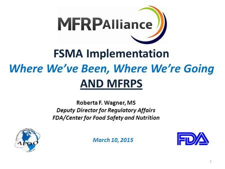 FSMA Implementation Where We've Been, Where We're Going AND MFRPS March 10, 2015 Roberta F. Wagner, MS Deputy Director for Regulatory Affairs FDA/Center.