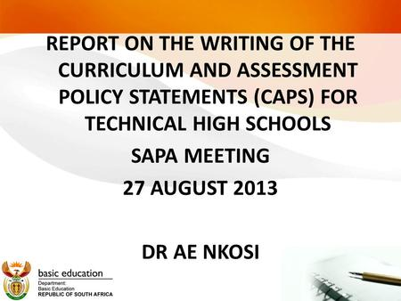 REPORT ON THE WRITING OF THE CURRICULUM AND ASSESSMENT POLICY STATEMENTS (CAPS) FOR TECHNICAL HIGH SCHOOLS SAPA MEETING 27 AUGUST 2013 DR AE NKOSI.