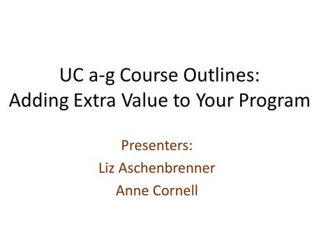 UC a-g Course Outlines: Adding Extra Value to Your Program Presenters: Liz Aschenbrenner Anne Cornell.