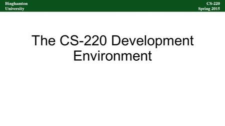 Binghamton University CS-220 Spring 2015 Binghamton University CS-220 Spring 2015 The CS-220 Development Environment.