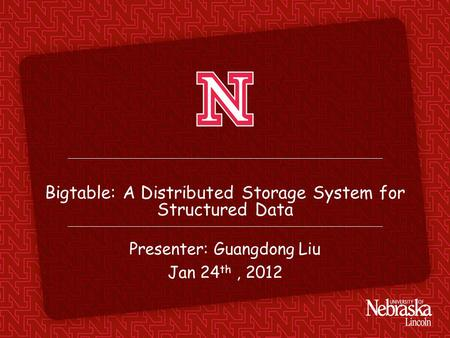 Bigtable: A Distributed Storage System for Structured Data Presenter: Guangdong Liu Jan 24 th, 2012.