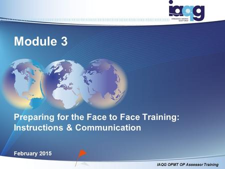 IAQG OPMT OP Assessor Training Module 3 Preparing for the Face to Face Training: Instructions & Communication February 2015.