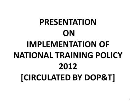 PRESENTATION ON IMPLEMENTATION OF NATIONAL TRAINING POLICY 2012 [CIRCULATED BY DOP&T] 1.