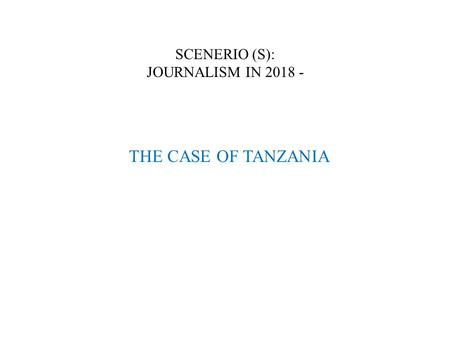 SCENERIO (S): JOURNALISM IN 2018 - THE CASE OF TANZANIA.