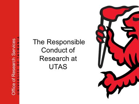 The Responsible Conduct of Research at UTAS Office of Research Services.