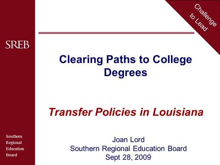 Southern Regional Education Board Challenge to Lead Clearing Paths to College Degrees Transfer Policies in Louisiana Joan Lord Southern Regional Education.