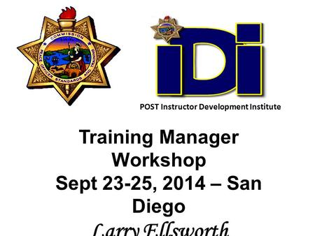 Training Manager Workshop Sept 23-25, 2014 – San Diego Larry Ellsworth POST Senior Consultant POST Instructor Development Institute.
