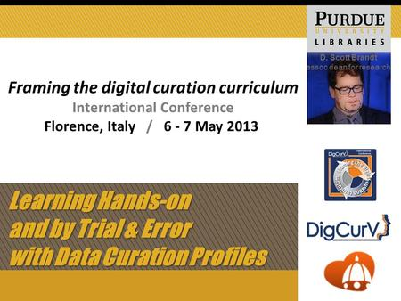 Learning Hands-on and by Trial & Error with Data Curation Profiles D. Scott Brandt assoc dean for research Framing the digital curation curriculum International.