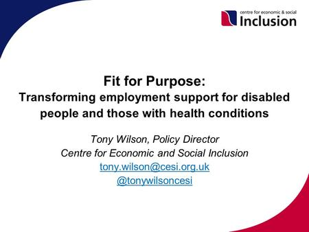Fit for Purpose: Transforming employment support for disabled people and those with health conditions Tony Wilson, Policy Director Centre for Economic.