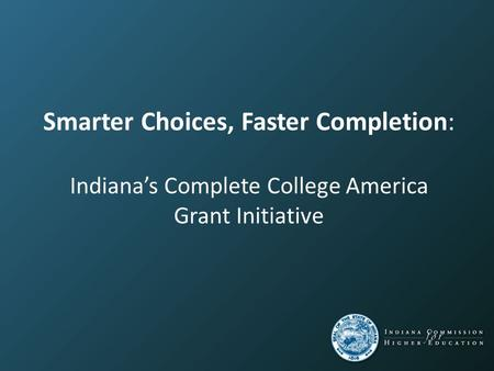 Smarter Choices, Faster Completion: Indiana's Complete College America Grant Initiative.