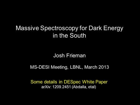 Massive Spectroscopy for Dark Energy in the South Josh Frieman MS-DESI Meeting, LBNL, March 2013 Some details in DESpec White Paper arXiv: 1209.2451 (Abdalla,