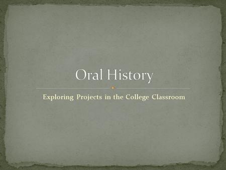 Exploring Projects in the College Classroom. An oral history begins when one person tells a story about his or her own experiences to another person and.