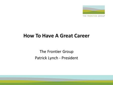 How To Have A Great Career The Frontier Group Patrick Lynch - President.
