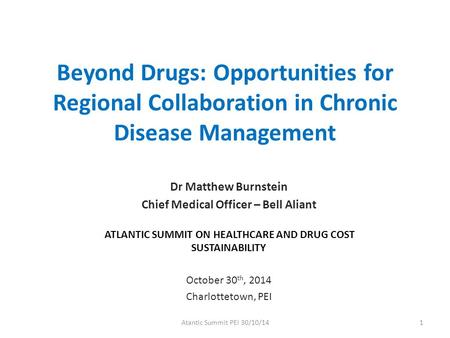 Beyond Drugs: Opportunities for Regional Collaboration in Chronic Disease Management Dr Matthew Burnstein Chief Medical Officer – Bell Aliant ATLANTIC.