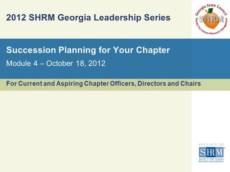 2012 SHRM Georgia Leadership Series For Current and Aspiring Chapter Officers, Directors and Chairs Module 4 – October 18, 2012 Succession Planning for.