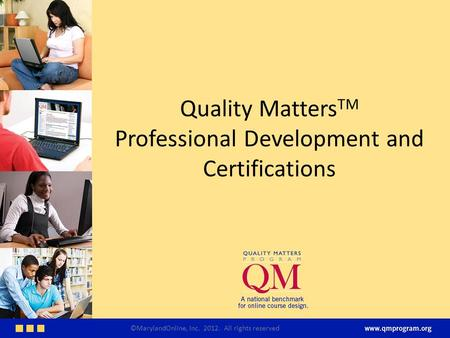 Quality Matters TM Professional Development and Certifications ©MarylandOnline, Inc. 2012. All rights reserved.