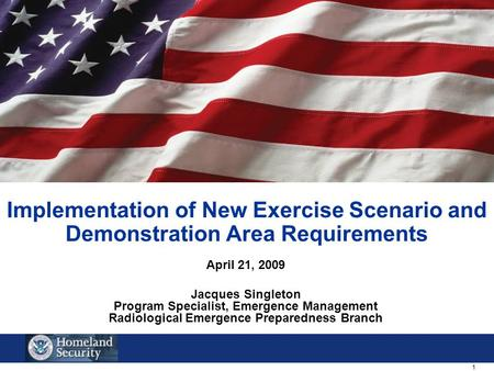 1 Implementation of New Exercise Scenario and Demonstration Area Requirements April 21, 2009 Jacques Singleton Program Specialist, Emergence Management.