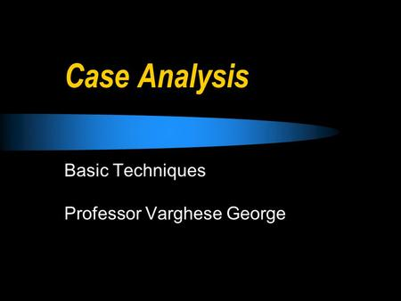 Case Analysis Basic Techniques Professor Varghese George.