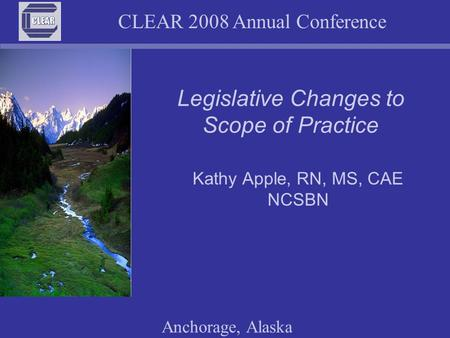 CLEAR 2008 Annual Conference Anchorage, Alaska Legislative Changes to Scope of Practice Kathy Apple, RN, MS, CAE NCSBN.