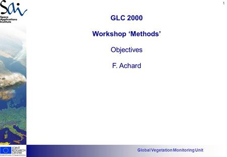 1 Has EO found its customers? GLC 2000 Workshop 'Methods' Objectives F. Achard Global Vegetation Monitoring Unit.