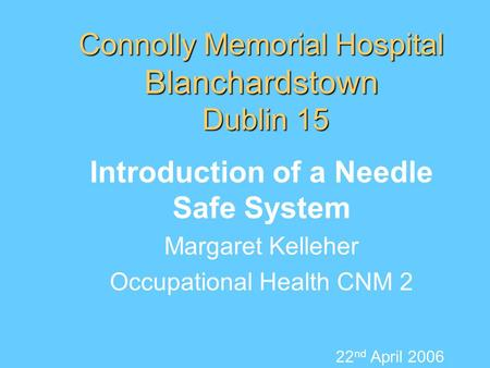 Connolly Memorial Hospital Blanchardstown Dublin 15 Introduction of a Needle Safe System Margaret Kelleher Occupational Health CNM 2 22 nd April 2006.