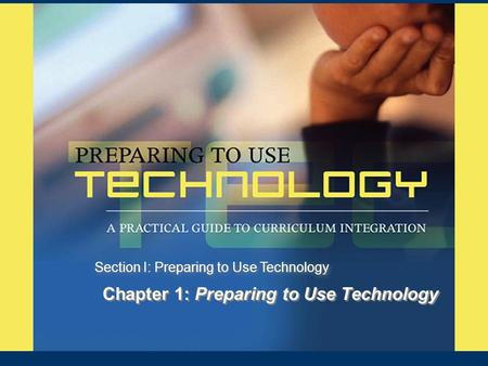 Chapter 1: Preparing to Use Technology Section I: Preparing to Use Technology.