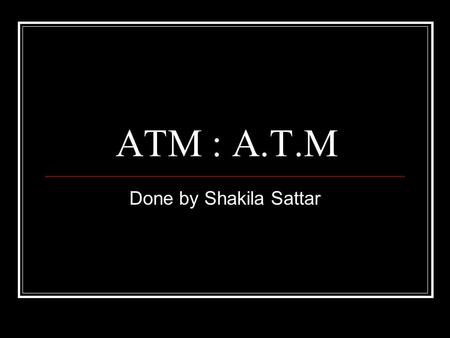 ATM : A.T.M Done by Shakila Sattar. What is an A.T.M.? Automated teller machine Or Automatic teller machine.