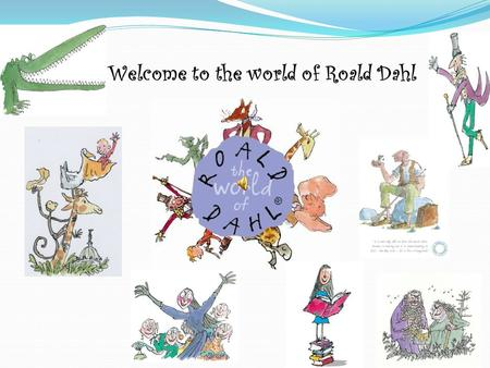 Welcome to the world of Roald Dahl Celebrating the World's Greatest Storyteller Roald Dahl.