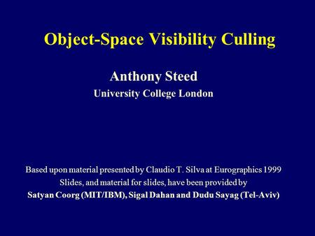Object-Space Visibility Culling Anthony Steed University College London Based upon material presented by Claudio T. Silva at Eurographics 1999 Slides,