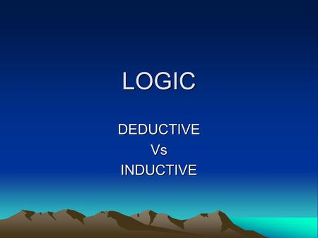 LOGIC DEDUCTIVEVsINDUCTIVE. DEDUCTIVE REASONING Deductive reasoning works from the more general to the more specific. Sometimes this is informally called.