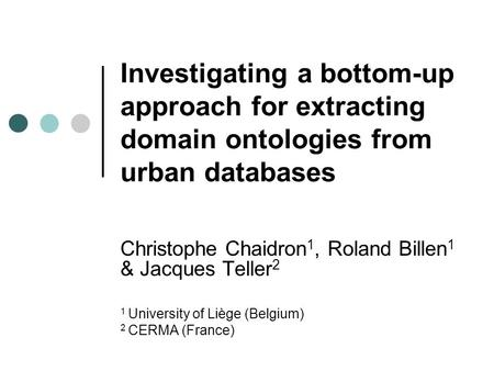 Investigating a bottom-up approach for extracting domain ontologies from urban databases Christophe Chaidron 1, Roland Billen 1 & Jacques Teller 2 1 University.