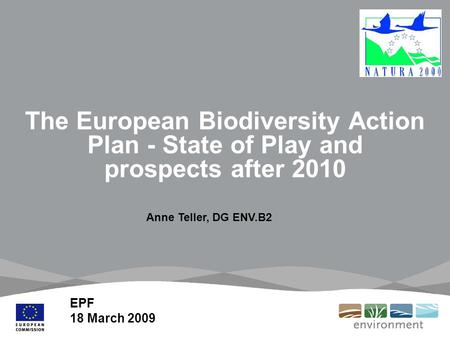 The European Biodiversity Action Plan - State of Play and prospects after 2010 EPF 18 March 2009 Anne Teller, DG ENV.B2.