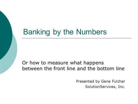 Banking by the Numbers Or how to measure what happens between the front line and the bottom line Presented by Gene Fulcher SolutionServices, Inc.
