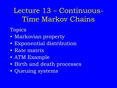 Lecture 13 – Continuous- Time Markov Chains Topics Markovian property Exponential distribution Rate matrix ATM Example Birth and death processes Queuing.