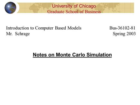 Notes on Monte Carlo Simulation University of Chicago Graduate School of Business Introduction to Computer Based Models Bus-36102-81 Mr. Schrage Spring.