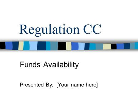 Regulation CC Funds Availability Presented By: [Your name here]